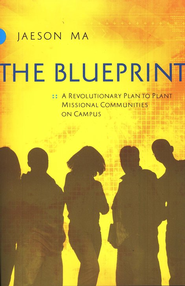 The Blueprint: A Revolutionary Plan to Plant Missional Communities on Campus  -     By: Jaeson Ma