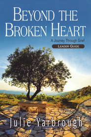 Beyond the Broken Heart: A Journey Through Grief - Leader's Guide  -              By: Julie Yarbrough