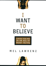I Want to Believe: Finding Your Way in an Age of Many Faiths  -     By: Mel Lawrenz