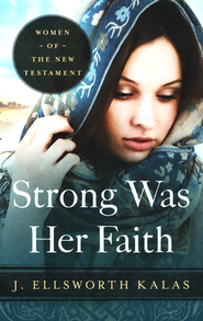 Strong Was Her Faith: Women of the New Testament  -              By: J. Ellsworth Kalas