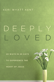 Deeply Loved: 40 Ways in 40 Days to Experience the Heart of Jesus  -              By: Keri Wyatt Kent