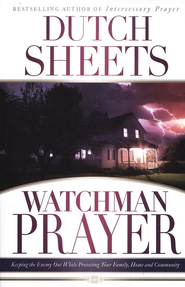 Watchman Prayer: Keeping the Enemy Out While Protecting Your Family, Home, and Community  -              By: Dutch Sheets