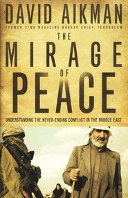 The Mirage of Peace: Understanding the Never-Ending   Conflict in the Middle East  -     By: David Aikman