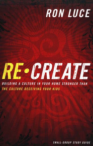 ReCreate: Small Group Study Guide: Building a Culture In Your Home Stronger Than/Culture Deceiving Your Kids  -     By: Ron Luce