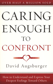 Caring Enough to Confront: How to Understand and Express Your Deepest Feelings Toward Others  -              By: David Augsburger