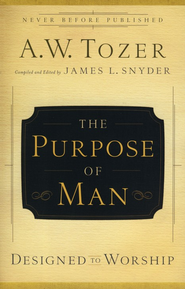 The Purpose of Man: Designed to Worship  -              By: A.W. Tozer