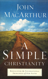 A Simple Christianity: Rediscover the Foundational Principles of Our Faith  -     By: John MacArthur