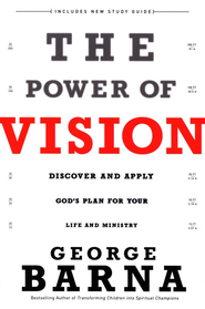 The Power of Vision: Discover and Apply God's Vision for Your Life and Ministry  -     By: George Barna