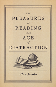 The Pleasures of Reading in an Age of Distraction  -     By: Alan Jacobs
