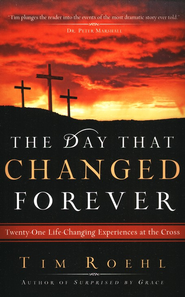 The Day That Changed Forever: Twenty-one Life-Changing Experiences at the Cross  -     By: Tim Roehl