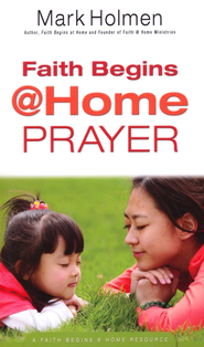 Prayer: Faith Begins @ Home Series   -     By: Mark Holmen