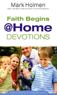 Faith Begins @ Home Devotions   -              By: Mark Holmen
