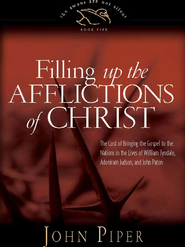 Filling Up the Afflictions of Christ: The Cost of Bringing the Gospel to the Nations in the Lives of William Tyndale, Adoniram Judson, and John Paton - eBook  -     By: John Piper