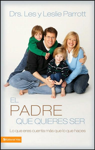 El Padre que Quieres Ser  (The Parent You Want to Be)  -     By: Dr. Les Parrott, Dr. Leslie Parrott