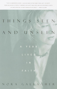 Things Seen and Unseen: A Year Lived in Faith   -     By: Nora Gallagher