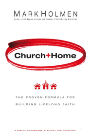 Church + Home: The Proven Formula for Building Lifelong Faith, Revised and Updated  -     By: Mark Holmen