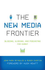 The New Media Frontier: Blogging, Vlogging, and Podcasting for Christ - eBook  -     By: John Mark Reynolds, Roger Overton