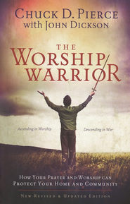 The Worship Warrior, revised: Ascending In Worship, Descending in War  -              By: Chuck D. Pierce, John Dickson