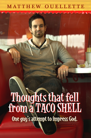 Thoughts That Fell From A Taco Shell: One Man's Attempt To Impress God  -              By: Matthew Ouellette