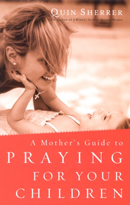 A Mother's Guide to Praying for Your Children, Revised and Updated  -     By: Quin Sherrer