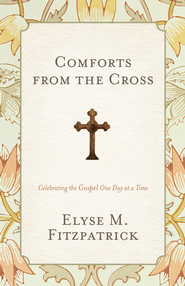 Comforts from the Cross: Celebrating the Gospel One Day at a Time - eBook  -     By: Elyse M. Fitzpatrick