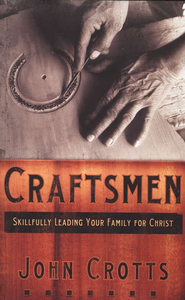 Craftsmen: Skillfully Leading Your Family for Christ   -     By: John Crotts
