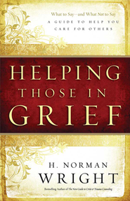 Helping Those in Grief: A Guide to Help You Care for Others  -     By: H. Norman Wright