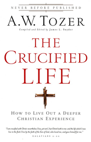 The Crucified Life: How To Live Out A Deeper Christian Experience  -     By: A.W. Tozer