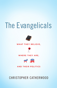 The Evangelicals: What They Believe, Where They Are, and Their Politics - eBook  -     By: Christopher Catherwood