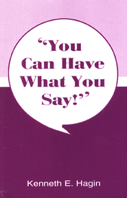 You Can Have What You Say!  -     By: Kenneth E. Hagin