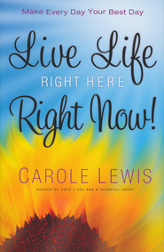 Live Life Right Here Right Now: Make Every Day Your Best Day  -              By: Carole Lewis