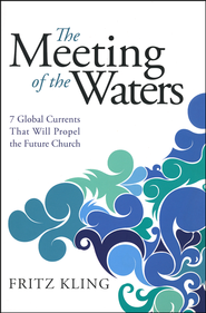 The Meeting of the Waters: 7 Global Currents That Will Propel the Future Church  -              By: Fritz Kling