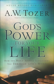 God's Power for Your Life: How the Holy Spirit Transforms You Through God's Word  -              Edited By: James L. Snyder                   By: A.W. Tozer