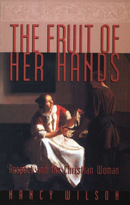 The Fruit of Her Hands: Respect and the Christian Woman   -              By: Nancy Wilson