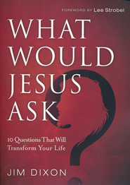 What Would Jesus Ask?: 10 Questions that Will Transform Your Life  -              By: Jim Dixon