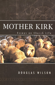 Mother Kirk: Essays and Forays in Practical  Ecclesiology  -     By: Douglas Wilson