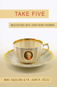 Take Five: Meditations with John Henry Newman  -     By: Mike Aquilina, Father Juan R. Velez