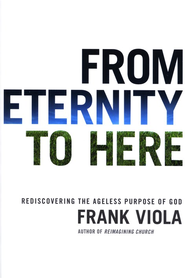 From Eternity to Here: Rediscovering the Ageless Purpose of God  -              By: Frank Viola
