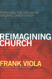 Reimagining Church: Pursuing the Dream of Organic Community  -     By: Frank Viola