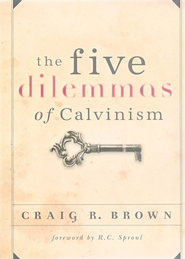 The Five Dilemmas of Calvinism   -              By: Craig R. Brown