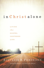 In Christ Alone: Living the Gospel-Centered Life    -              By: Sinclair B. Ferguson