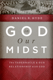God in Our Midst: The Tabernacle and Our Relationship with God  -              By: Daniel Hyde