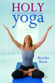 Holy Yoga: Exercise. for the Christian Body and Soul - eBook  -     By: Brooke Boon