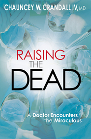Raising the Dead: A Doctor Encounters the Miraculous - eBook  -     By: Chauncey W. Crandall IV M.D.