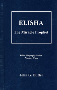 Elisha: The Miracle Prophet, Bible Biography Series Volume 4  -     By: John G. Butler