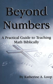 Beyond Numbers: A Practical Guide to Teaching Math Biblically    -     By: Katherine A. Loop