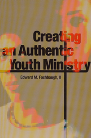 Creating an Authentic Youth Ministry  -     By: Edward A. Fashbaugh II