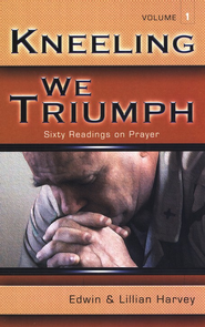 Kneeling We Triumph: Sixty Readings on Prayer Volume 1  -     By: Edwin Harvey, Lilian Harvey