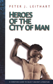 Heroes of the City Of Man: A Christian Guide to Select Ancient Literature  -              By: Peter J. Leithart