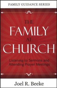 The Family at Church: Listening to Sermons and Attending Prayer Meetings  -     By: Joel R. Beeke